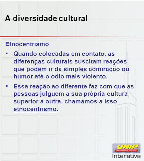 A diversidade cultural Etnocentrismo Quando colocadas em contato, as diferenças culturais suscitam reações que podem ir da simples admiração ou humor