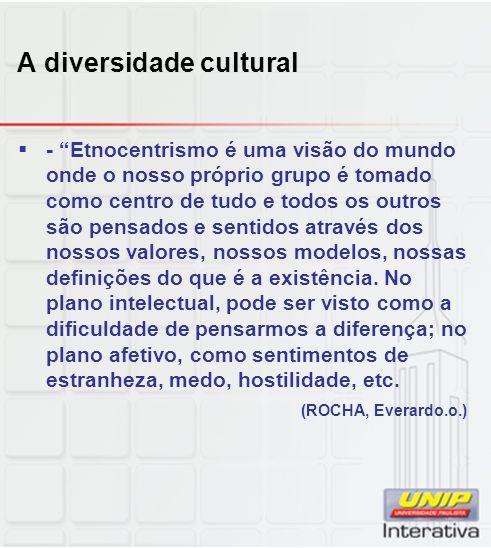 A diversidade cultural - Etnocentrismo é uma visão do mundo onde o nosso próprio grupo é tomado como centro de tudo e todos os outros são pensados e s