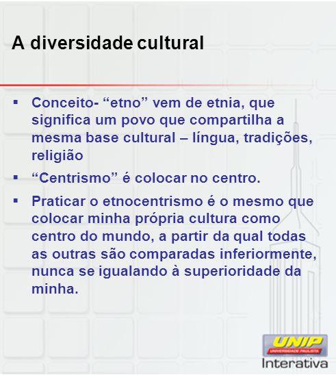 A diversidade cultural Conceito- etno vem de etnia, que significa um povo que compartilha a mesma base cultural – língua, tradições, religião Centrism