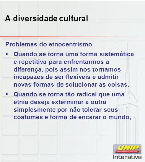 A diversidade cultural Problemas do etnocentrismo Quando se torna uma forma sistemática e repetitiva para enfrentarmos a diferença, pois assim nos tor