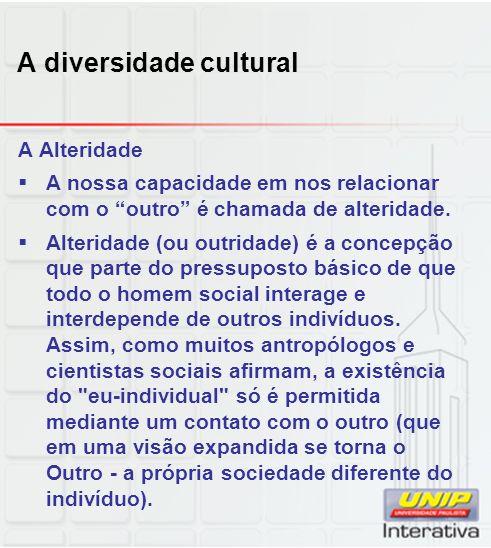 A diversidade cultural A Alteridade A nossa capacidade em nos relacionar com o outro é chamada de alteridade. Alteridade (ou outridade) é a concepção