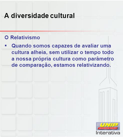 A diversidade cultural O Relativismo Quando somos capazes de avaliar uma cultura alheia, sem utilizar o tempo todo a nossa própria cultura como parâme