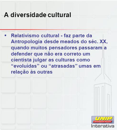 A diversidade cultural Relativismo cultural - faz parte da Antropologia desde meados do séc. XX, quando muitos pensadores passaram a defender que não