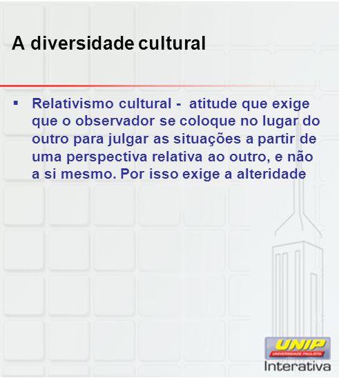 A diversidade cultural Relativismo cultural - atitude que exige que o observador se coloque no lugar do outro para julgar as situações a partir de uma
