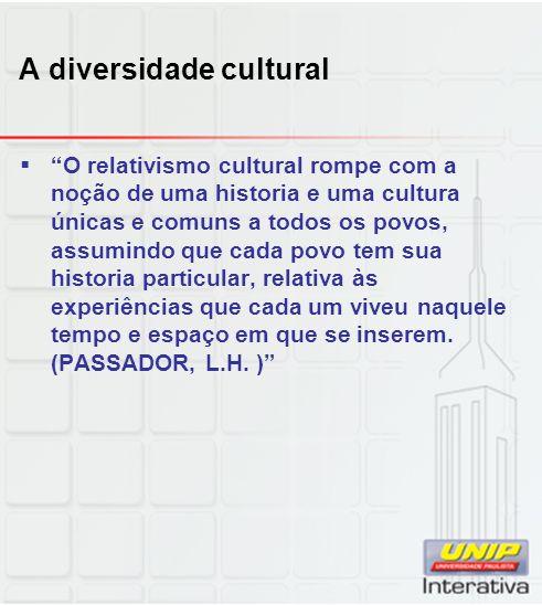 A diversidade cultural O relativismo cultural rompe com a noção de uma historia e uma cultura únicas e comuns a todos os povos, assumindo que cada pov