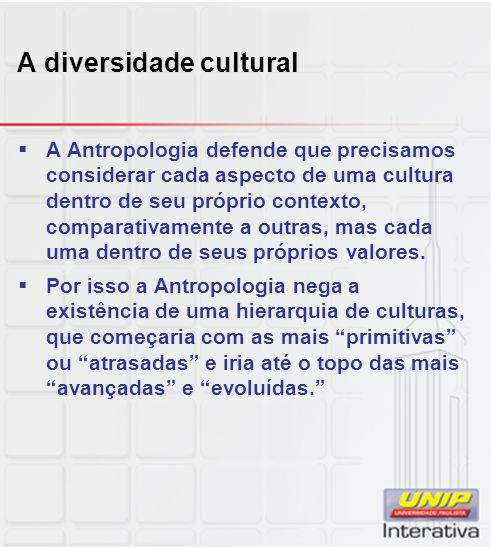 A diversidade cultural A Antropologia defende que precisamos considerar cada aspecto de uma cultura dentro de seu próprio contexto, comparativamente a