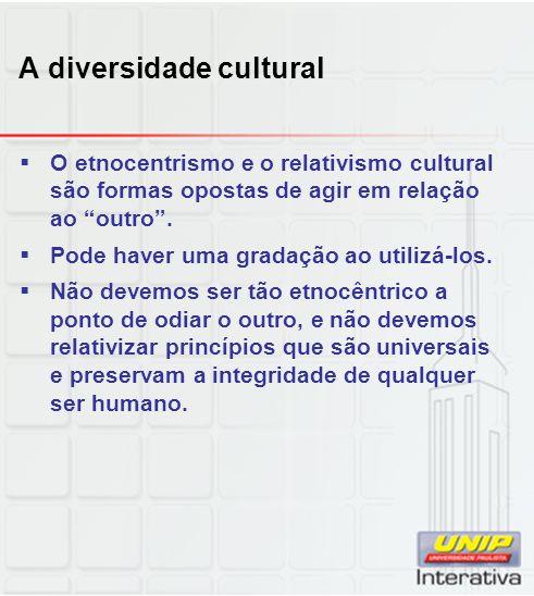 A diversidade cultural O etnocentrismo e o relativismo cultural são formas opostas de agir em relação ao outro. Pode haver uma gradação ao utilizá-los