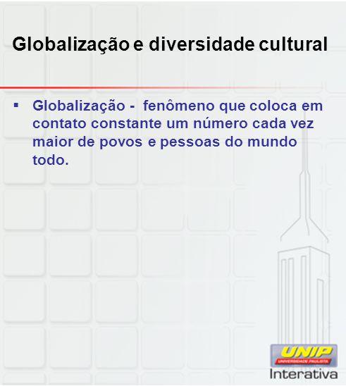 Globalização e diversidade cultural Globalização - fenômeno que coloca em contato constante um número cada vez maior de povos e pessoas do mundo todo.