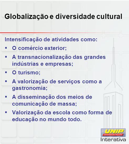Globalização e diversidade cultural Intensificação de atividades como: O comércio exterior; A transnacionalização das grandes indústrias e empresas; O