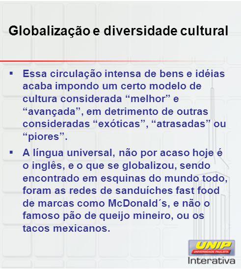 Globalização e diversidade cultural Essa circulação intensa de bens e idéias acaba impondo um certo modelo de cultura considerada melhor e avançada, e
