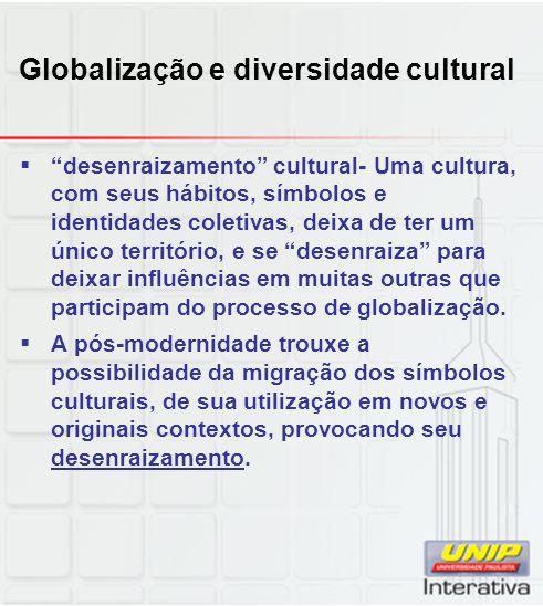 Globalização e diversidade cultural desenraizamento cultural- Uma cultura, com seus hábitos, símbolos e identidades coletivas, deixa de ter um único t