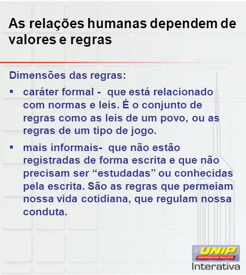 As relações humanas dependem de valores e regras Dimensões das regras: caráter formal - que está relacionado com normas e leis. É o conjunto de regras