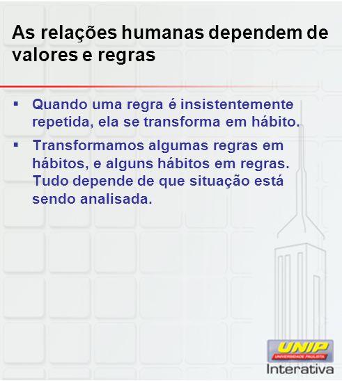 As relações humanas dependem de valores e regras Quando uma regra é insistentemente repetida, ela se transforma em hábito. Transformamos algumas regra
