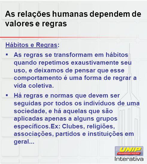 As relações humanas dependem de valores e regras Hábitos e Regras: As regras se transformam em hábitos quando repetimos exaustivamente seu uso, e deix
