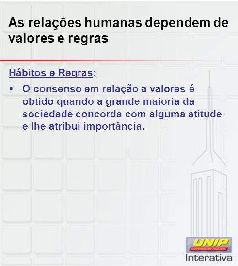 As relações humanas dependem de valores e regras Hábitos e Regras: O consenso em relação a valores é obtido quando a grande maioria da sociedade conco