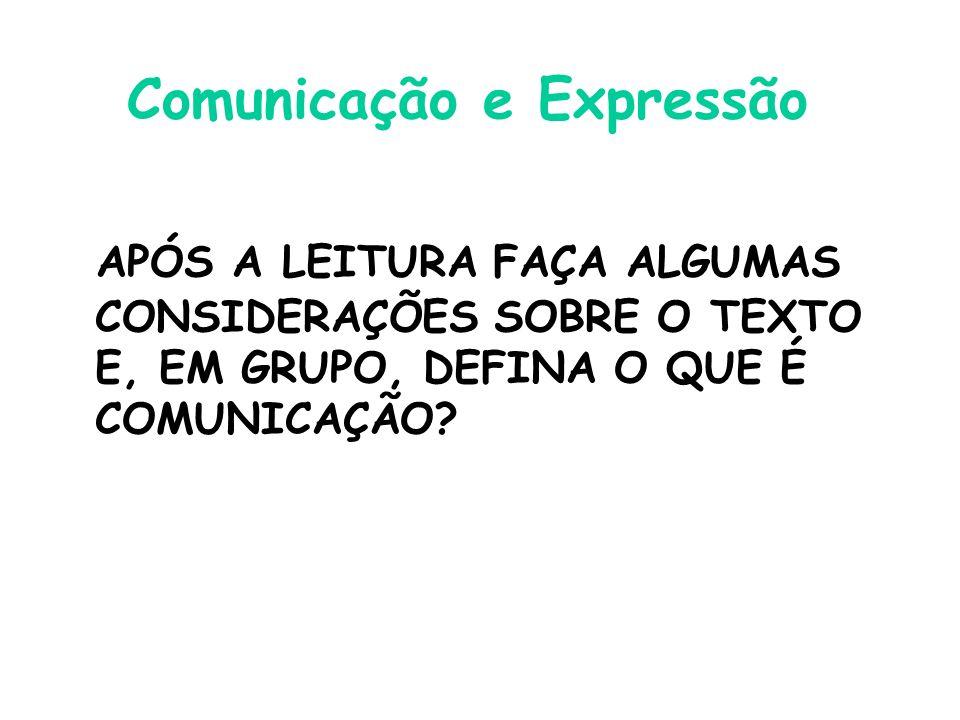 Comunicação e Expressão APÓS A LEITURA FAÇA ALGUMAS CONSIDERAÇÕES SOBRE O TEXTO E, EM GRUPO, DEFINA O QUE É COMUNICAÇÃO?