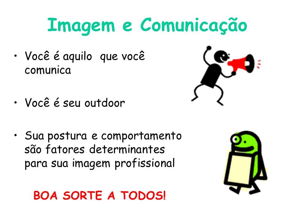 Imagem e Comunicação Você é aquilo que você comunica Você é seu outdoor Sua postura e comportamento são fatores determinantes para sua imagem profissional BOA SORTE A TODOS!