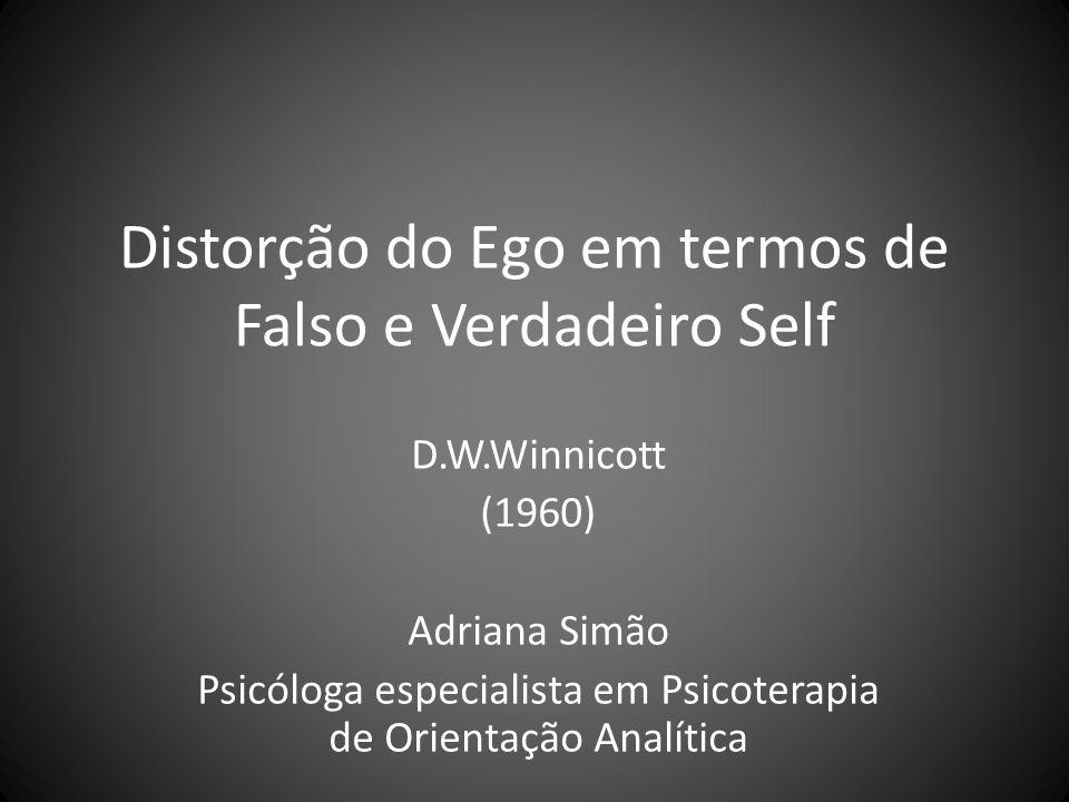 Distorção do Ego em termos de Falso e Verdadeiro Self D.W.Winnicott (1960) Adriana Simão Psicóloga especialista em Psicoterapia de Orientação Analític