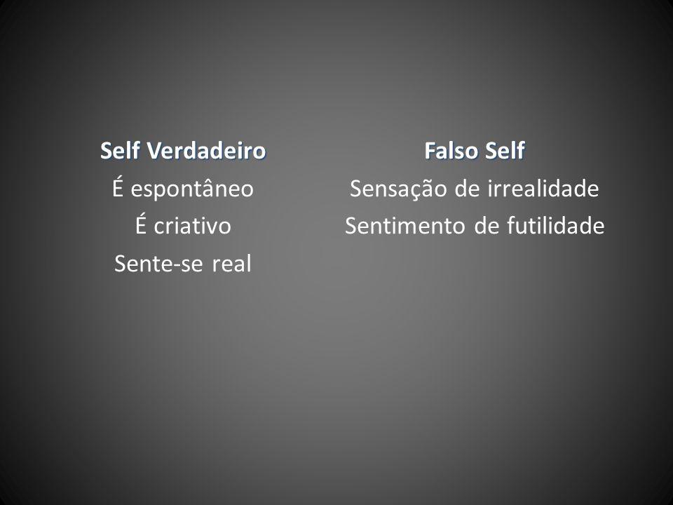 Self Verdadeiro É espontâneo É criativo Sente-se real Falso Self Sensação de irrealidade Sentimento de futilidade