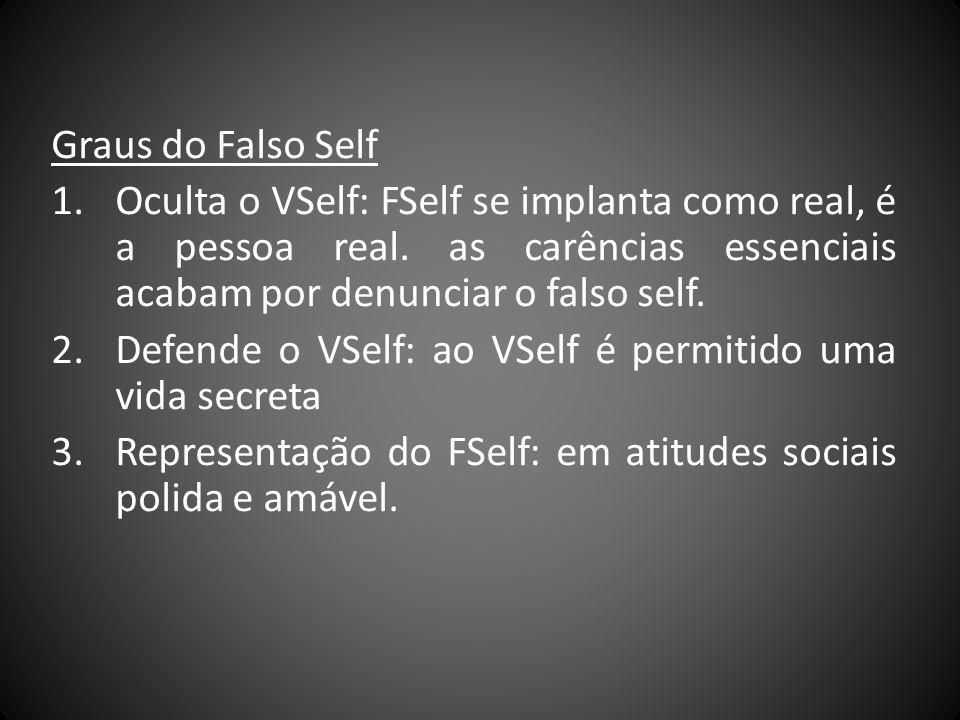Graus do Falso Self 1.Oculta o VSelf: FSelf se implanta como real, é a pessoa real. as carências essenciais acabam por denunciar o falso self. 2.Defen