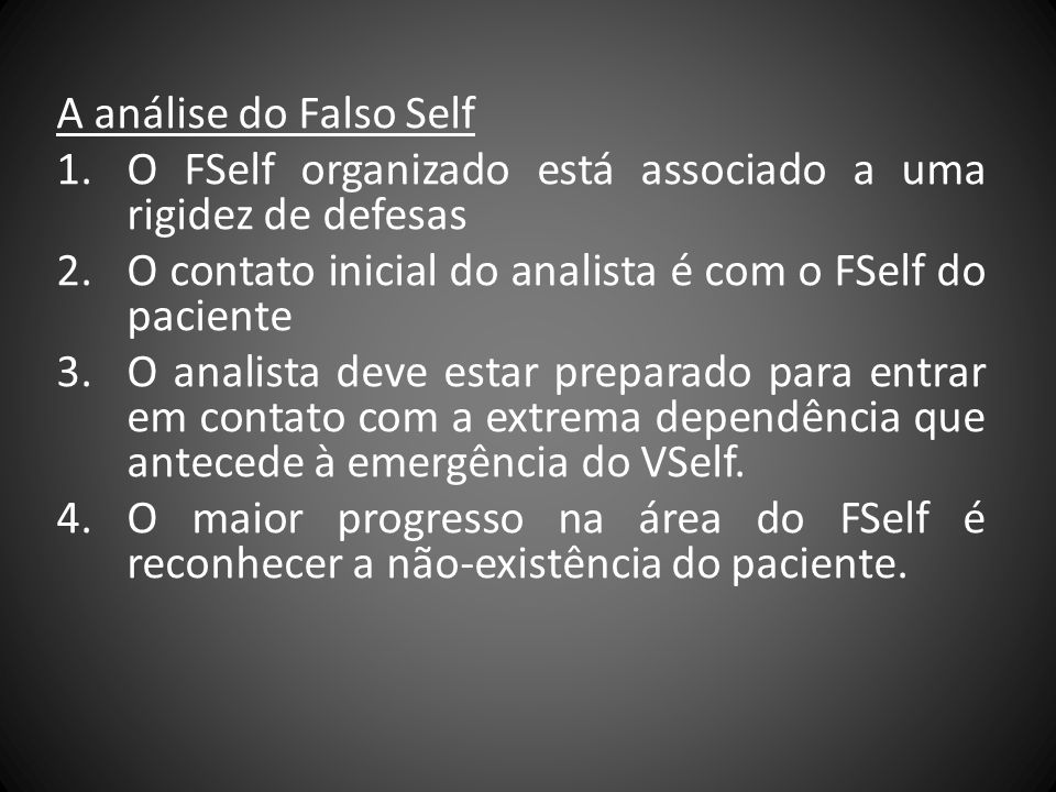 A análise do Falso Self 1.O FSelf organizado está associado a uma rigidez de defesas 2.O contato inicial do analista é com o FSelf do paciente 3.O ana