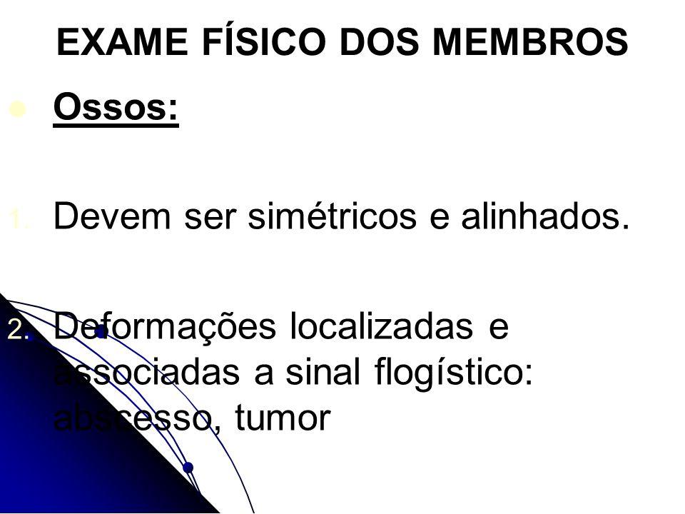 EXAME FÍSICO DOS MEMBROS Ossos: 1. 1. Devem ser simétricos e alinhados. 2. 2. Deformações localizadas e associadas a sinal flogístico: abscesso, tumor