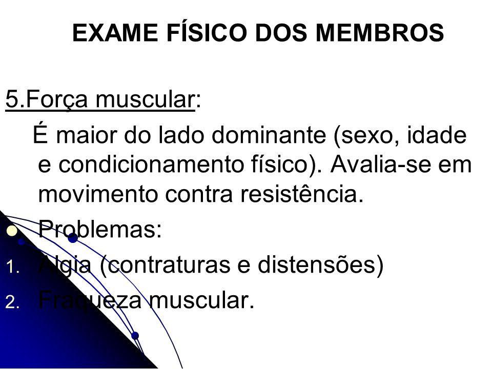 EXAME FÍSICO DOS MEMBROS 5.Força muscular: É maior do lado dominante (sexo, idade e condicionamento físico). Avalia-se em movimento contra resistência