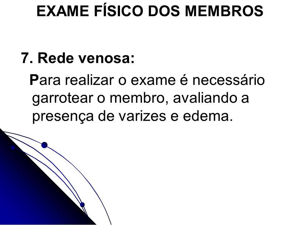 EXAME FÍSICO DOS MEMBROS 7. Rede venosa: Para realizar o exame é necessário garrotear o membro, avaliando a presença de varizes e edema.