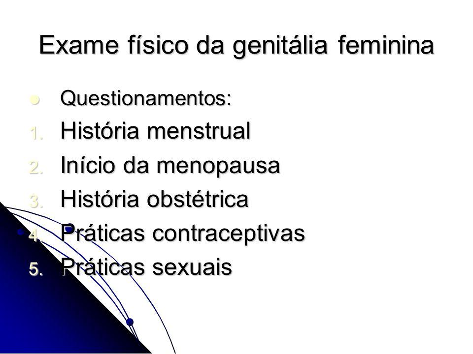 Exame físico da genitália feminina Questionamentos: Questionamentos: 1. História menstrual 2. Início da menopausa 3. História obstétrica 4. Práticas c