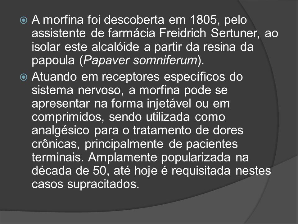 A morfina foi descoberta em 1805, pelo assistente de farmácia Freidrich Sertuner, ao isolar este alcalóide a partir da resina da papoula (Papaver somn
