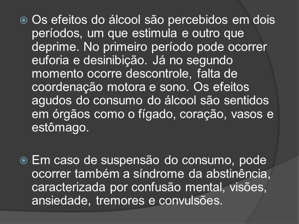 Os efeitos do álcool são percebidos em dois períodos, um que estimula e outro que deprime. No primeiro período pode ocorrer euforia e desinibição. Já