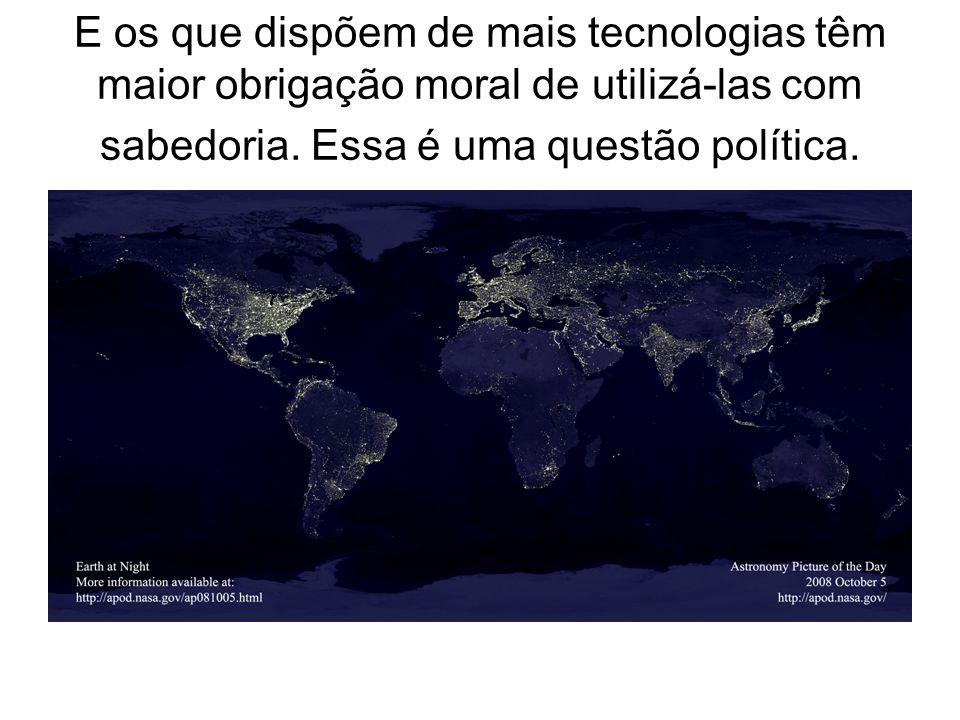 E os que dispõem de mais tecnologias têm maior obrigação moral de utilizá-las com sabedoria. Essa é uma questão política.