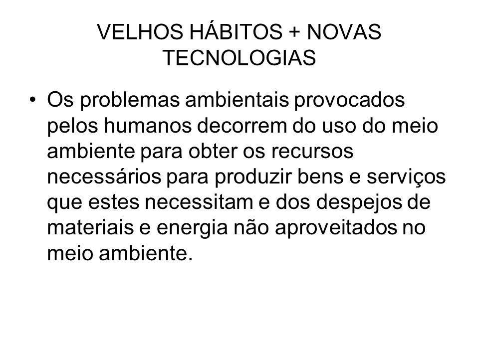 VELHOS HÁBITOS + NOVAS TECNOLOGIAS Os problemas ambientais provocados pelos humanos decorrem do uso do meio ambiente para obter os recursos necessário