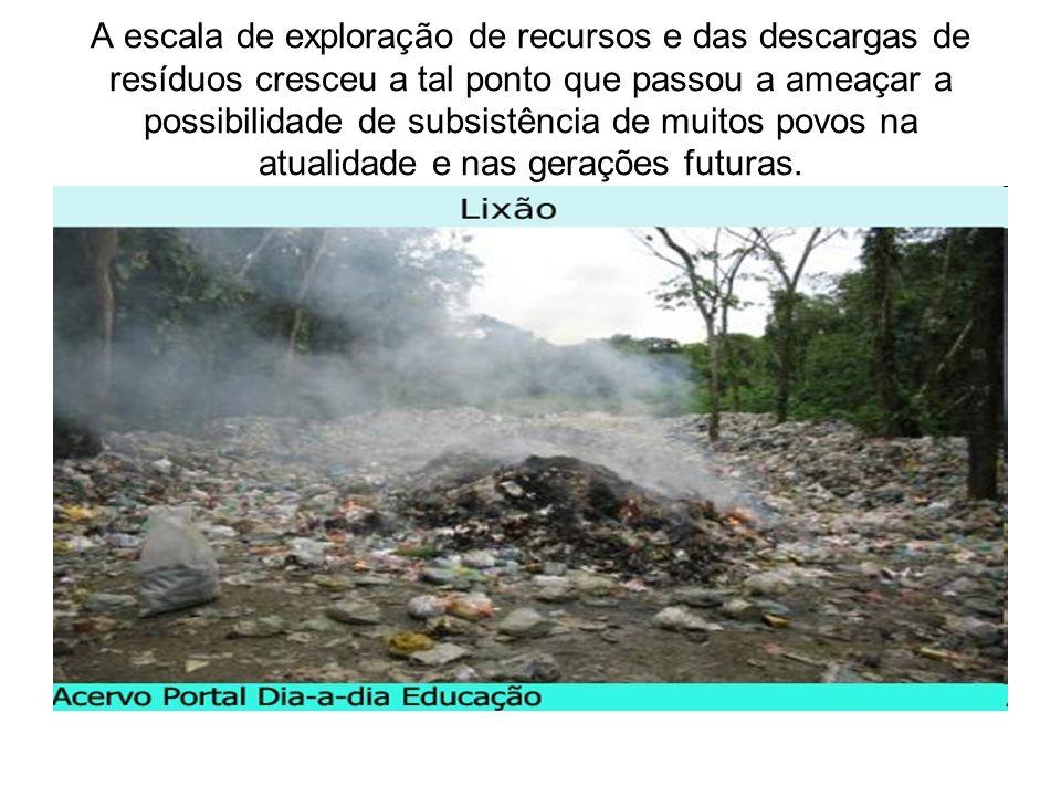 A escala de exploração de recursos e das descargas de resíduos cresceu a tal ponto que passou a ameaçar a possibilidade de subsistência de muitos povo