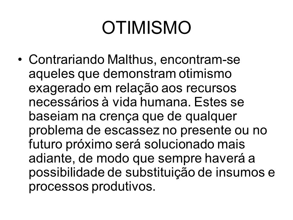 OTIMISMO Contrariando Malthus, encontram-se aqueles que demonstram otimismo exagerado em relação aos recursos necessários à vida humana. Estes se base