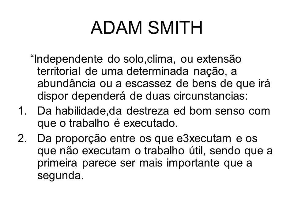 ADAM SMITH Independente do solo,clima, ou extensão territorial de uma determinada nação, a abundância ou a escassez de bens de que irá dispor depender