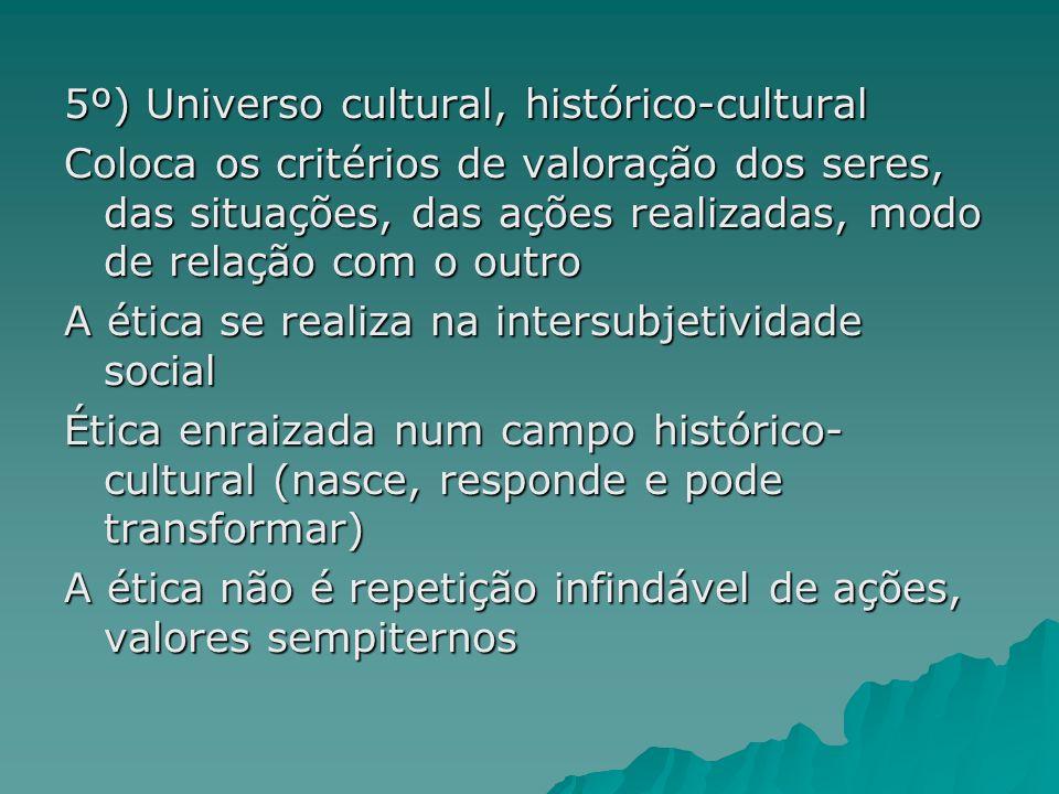 5º) Universo cultural, histórico-cultural Coloca os critérios de valoração dos seres, das situações, das ações realizadas, modo de relação com o outro