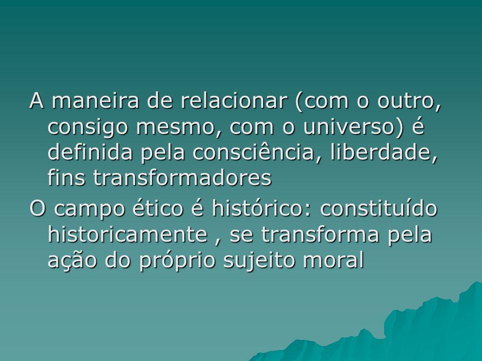 A maneira de relacionar (com o outro, consigo mesmo, com o universo) é definida pela consciência, liberdade, fins transformadores O campo ético é hist