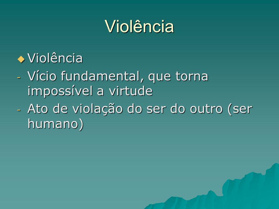 Violência Violência Violência - Vício fundamental, que torna impossível a virtude - Ato de violação do ser do outro (ser humano)
