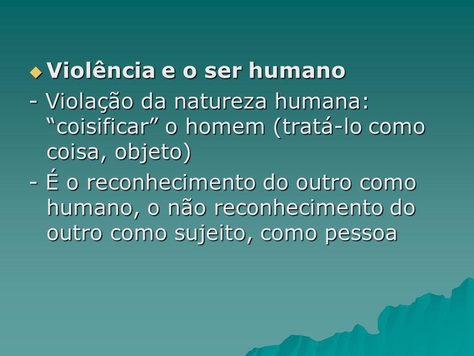 Violência e o ser humano Violência e o ser humano - Violação da natureza humana: coisificar o homem (tratá-lo como coisa, objeto) - É o reconhecimento