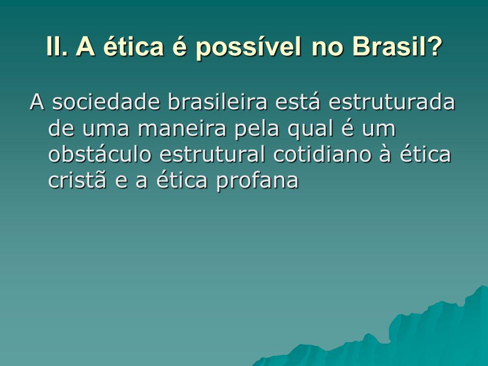 II. A ética é possível no Brasil? A sociedade brasileira está estruturada de uma maneira pela qual é um obstáculo estrutural cotidiano à ética cristã