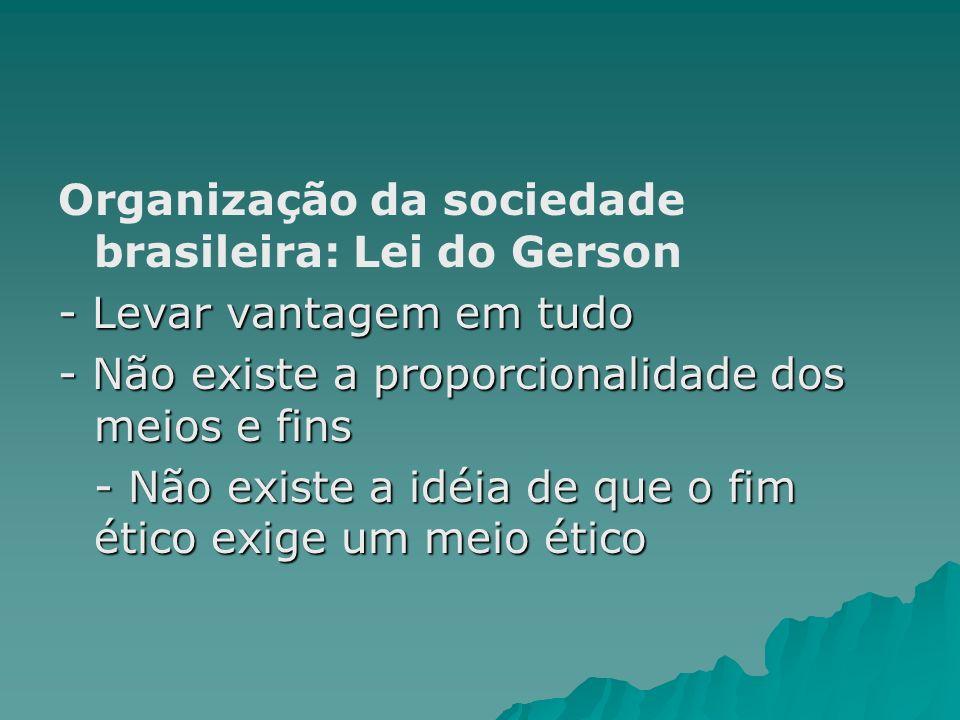 Organização da sociedade brasileira: Lei do Gerson - Levar vantagem em tudo - Não existe a proporcionalidade dos meios e fins - Não existe a idéia de