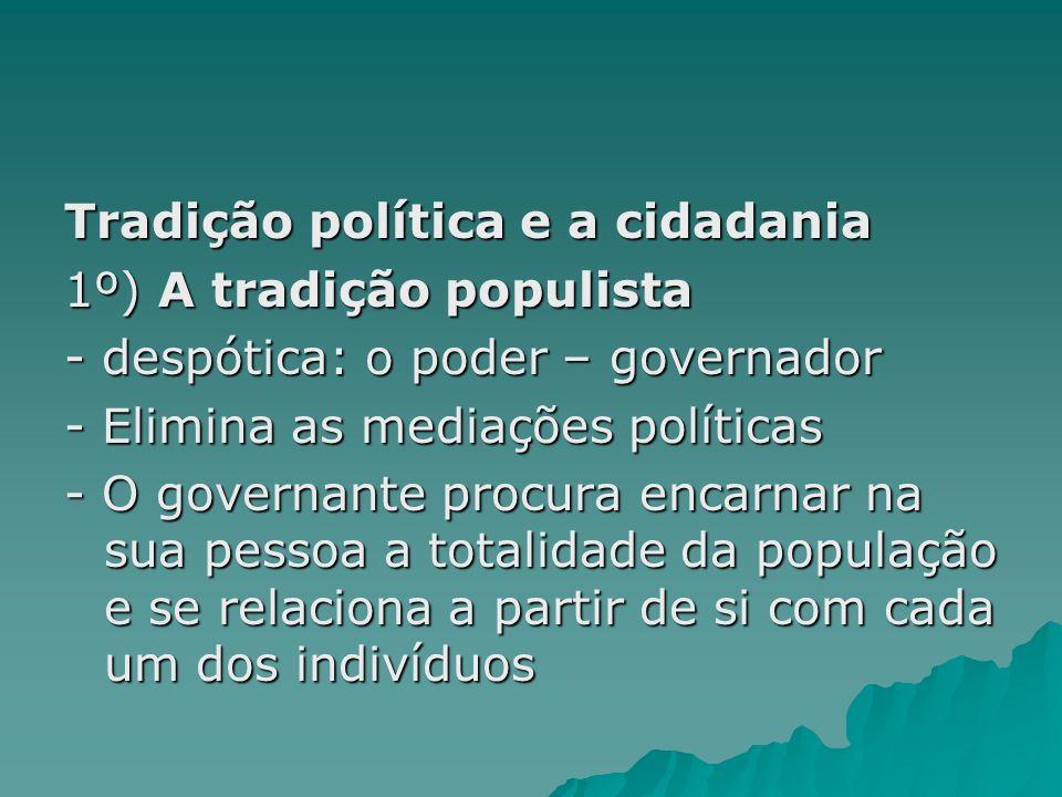 Tradição política e a cidadania 1º) A tradição populista - despótica: o poder – governador - Elimina as mediações políticas - O governante procura enc
