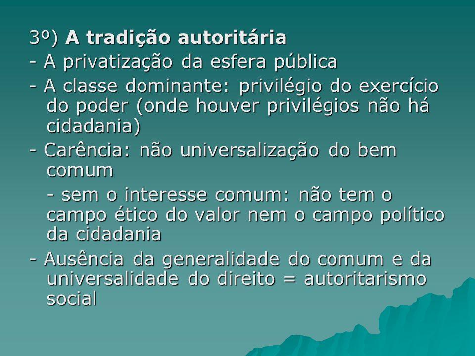 3º) A tradição autoritária - A privatização da esfera pública - A classe dominante: privilégio do exercício do poder (onde houver privilégios não há c