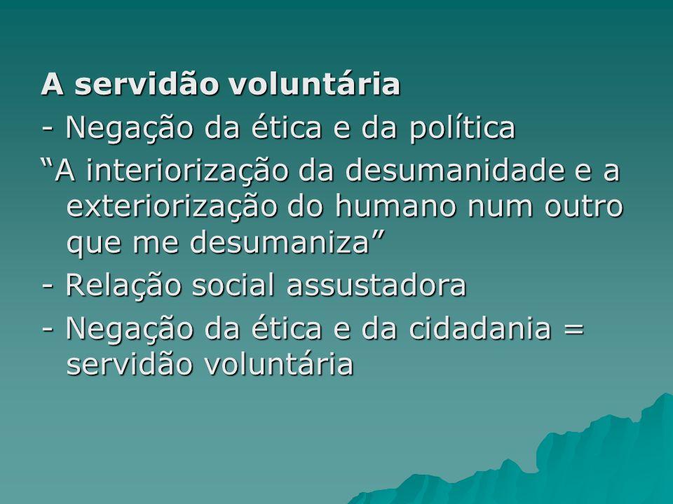A servidão voluntária - Negação da ética e da política A interiorização da desumanidade e a exteriorização do humano num outro que me desumaniza - Rel
