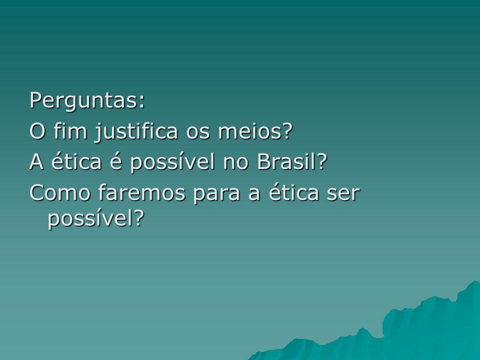 Perguntas: O fim justifica os meios? A ética é possível no Brasil? Como faremos para a ética ser possível?