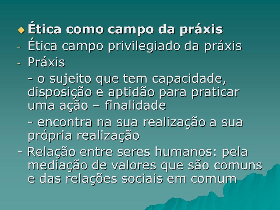 Ética como campo da práxis Ética como campo da práxis - Ética campo privilegiado da práxis - Práxis - o sujeito que tem capacidade, disposição e aptid