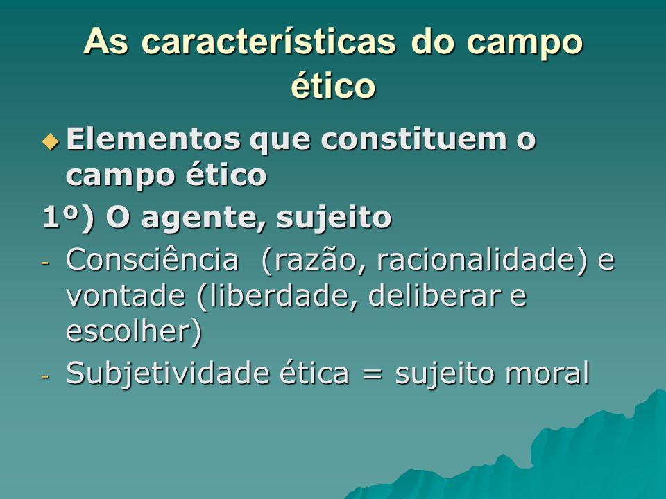 As características do campo ético Elementos que constituem o campo ético Elementos que constituem o campo ético 1º) O agente, sujeito - Consciência (r