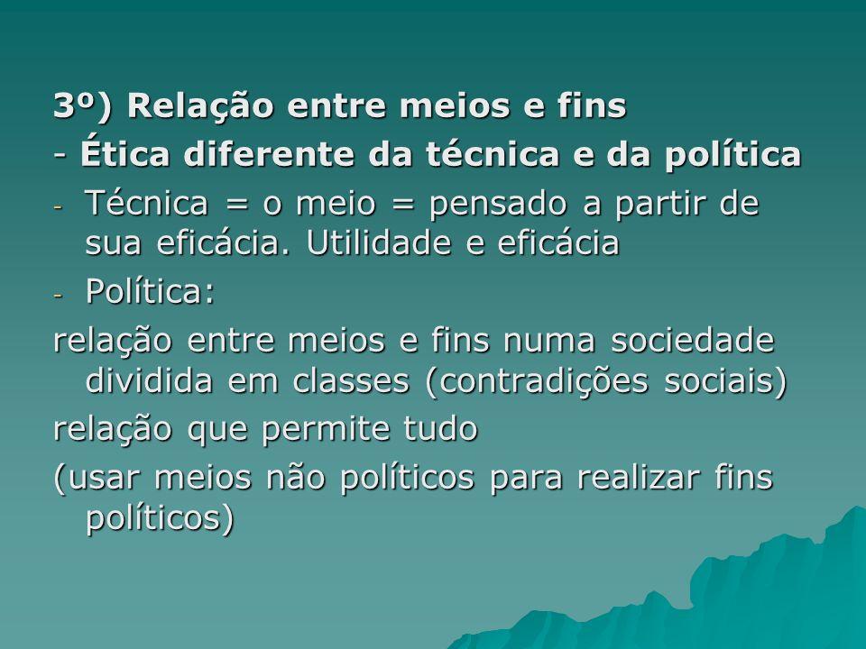3º) Relação entre meios e fins - Ética diferente da técnica e da política - Técnica = o meio = pensado a partir de sua eficácia. Utilidade e eficácia