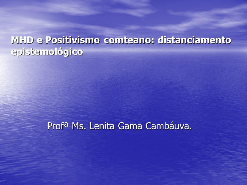 MHD e Positivismo comteano: distanciamento epistemológico Profª Ms. Lenita Gama Cambáuva.